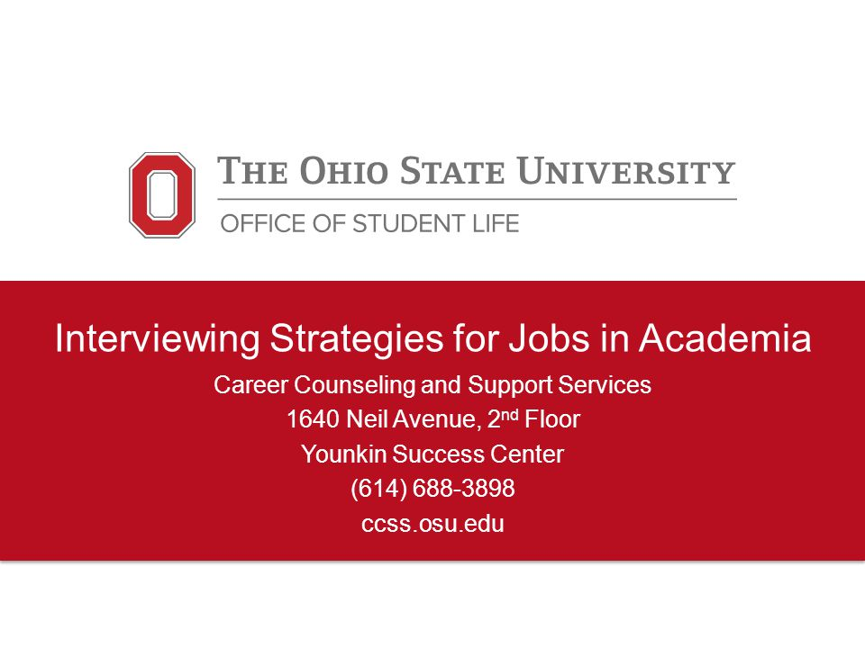 Interviewing Strategies for Jobs in Academia Career Counseling and Support Services 1640 Neil Avenue, 2 nd Floor Younkin Success Center (614) 688-3898 ccss.osu.edu