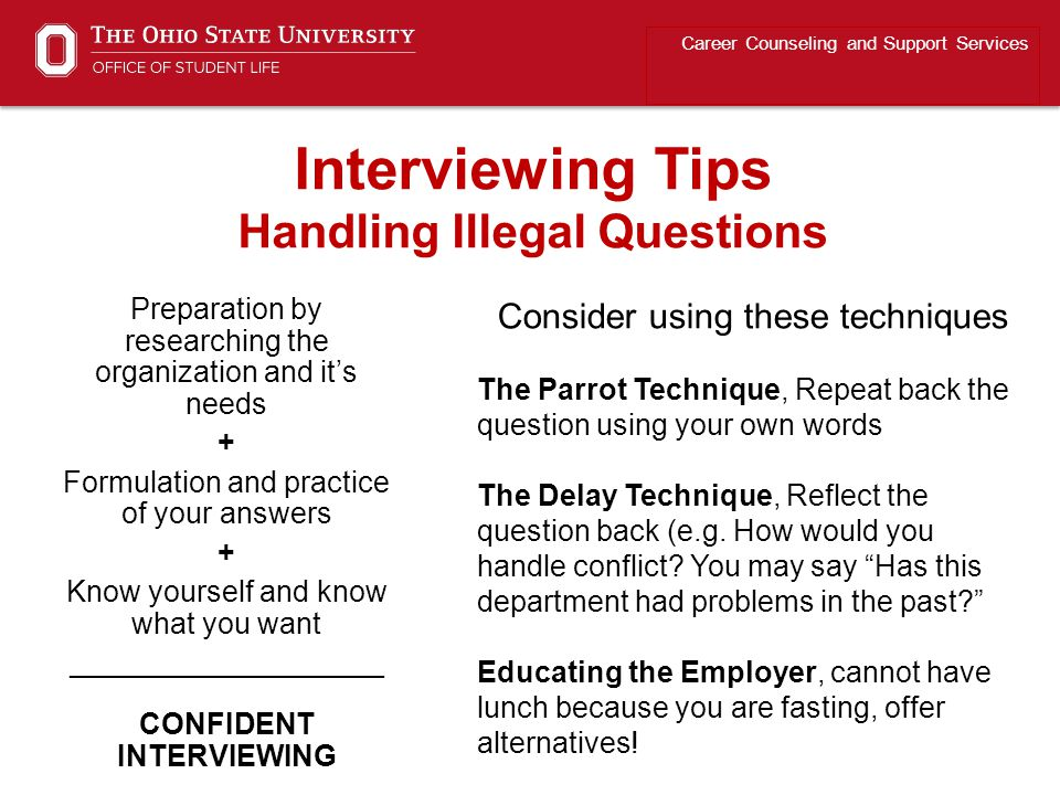 Preparation by researching the organization and it's needs + Formulation and practice of your answers + Know yourself and know what you want ___________________ CONFIDENT INTERVIEWING Career Counseling and Support Services Interviewing Tips Handling Illegal Questions Consider using these techniques The Parrot Technique, Repeat back the question using your own words The Delay Technique, Reflect the question back (e.g.