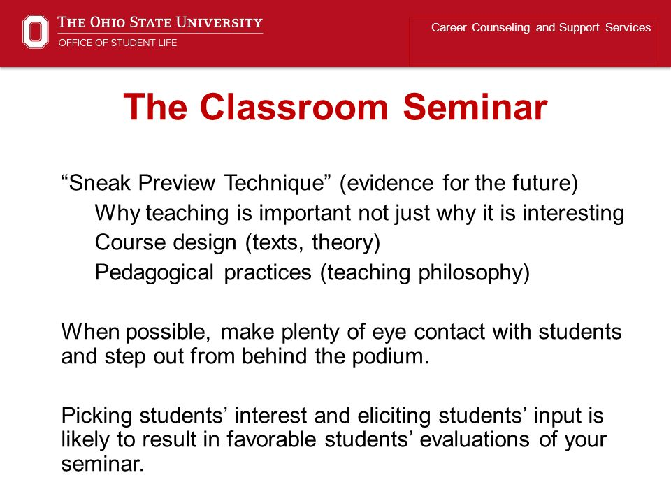 Sneak Preview Technique (evidence for the future) Why teaching is important not just why it is interesting Course design (texts, theory) Pedagogical practices (teaching philosophy) When possible, make plenty of eye contact with students and step out from behind the podium.
