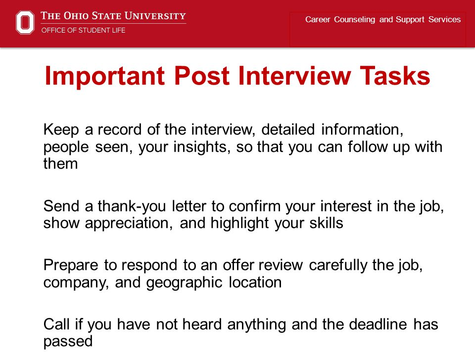 Keep a record of the interview, detailed information, people seen, your insights, so that you can follow up with them Send a thank-you letter to confirm your interest in the job, show appreciation, and highlight your skills Prepare to respond to an offer review carefully the job, company, and geographic location Call if you have not heard anything and the deadline has passed Career Counseling and Support Services Important Post Interview Tasks