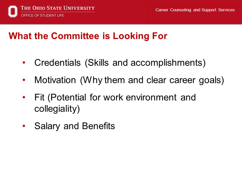 Credentials (Skills and accomplishments) Motivation (Why them and clear career goals) Fit (Potential for work environment and collegiality) Salary and Benefits Career Counseling and Support Services What the Committee is Looking For