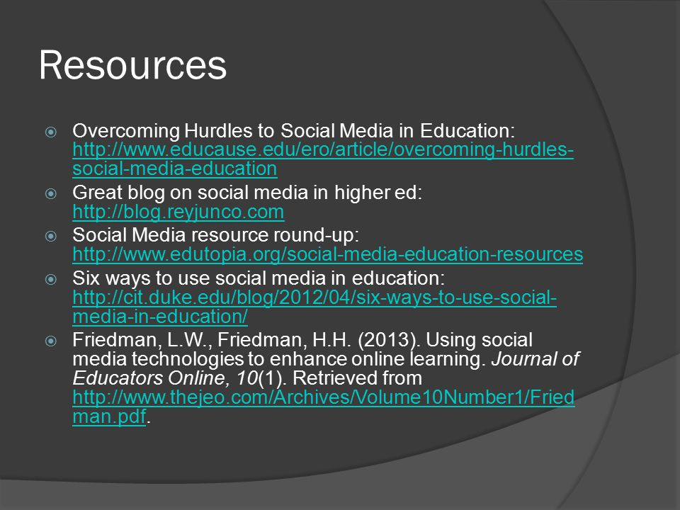 Resources  Overcoming Hurdles to Social Media in Education: http://www.educause.edu/ero/article/overcoming-hurdles- social-media-education http://www