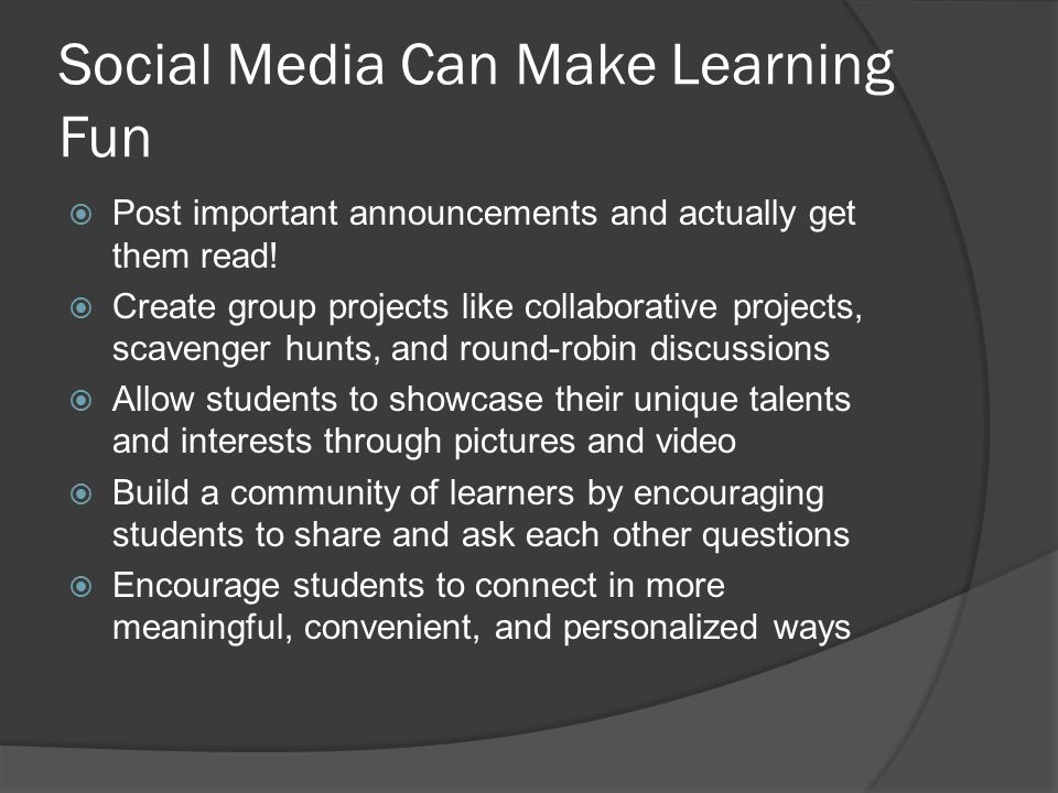 Social Media Can Make Learning Fun  Post important announcements and actually get them read!  Create group projects like collaborative projects, sca