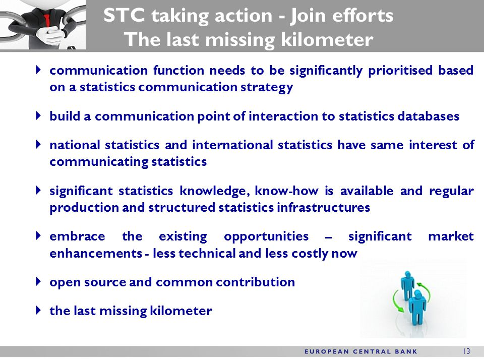 13  communication function needs to be significantly prioritised based on a statistics communication strategy  build a communication point of interaction to statistics databases  national statistics and international statistics have same interest of communicating statistics  significant statistics knowledge, know-how is available and regular production and structured statistics infrastructures  embrace the existing opportunities – significant market enhancements - less technical and less costly now  open source and common contribution  the last missing kilometer STC taking action - Join efforts The last missing kilometer