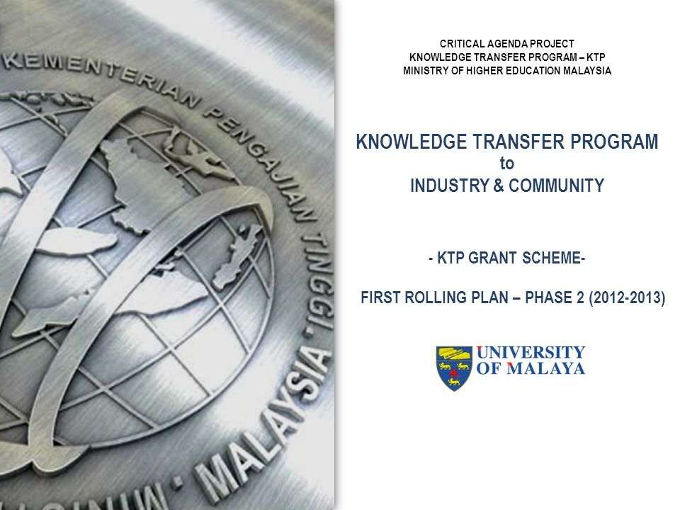 KNOWLEDGE TRANSFER PROGRAM to INDUSTRY & COMMUNITY CRITICAL AGENDA PROJECT KNOWLEDGE TRANSFER PROGRAM – KTP MINISTRY OF HIGHER EDUCATION MALAYSIA - KT