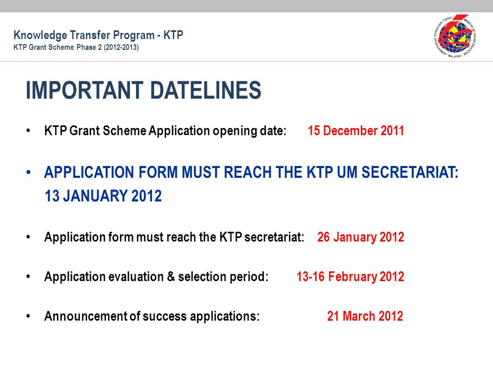 KTP Grant Scheme Application opening date: 15 December 2011 APPLICATION FORM MUST REACH THE KTP UM SECRETARIAT: 13 JANUARY 2012 Application form must