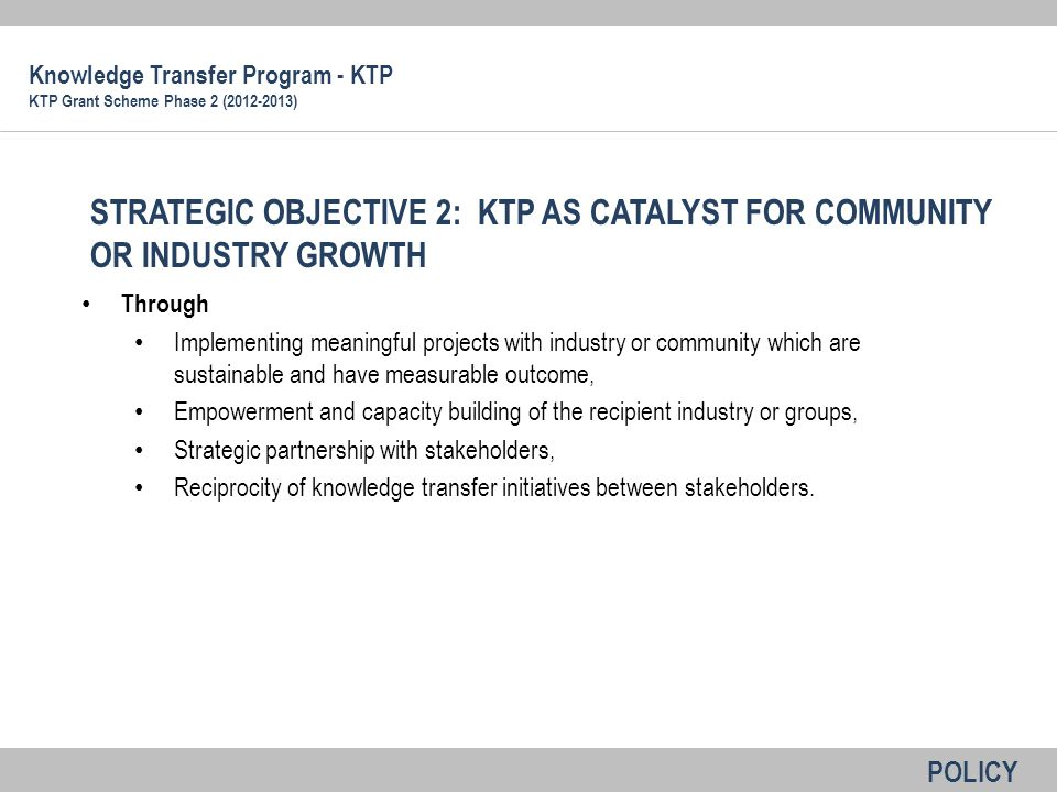 Based on 5 KRA mentioned earlier Output Impact Viability and sustainability Capacity building Improved products, services and policies Level of commitment industry/community Minimum of 30 % project cost for industry For community, commitment from community leader, relevant government agencies and other institutions (including non-monetary contribution) potential for replication and advancement Criteria for Evaluation (Review) Knowledge Transfer Program - KTP KTP Grant Scheme Phase 2 (2012-2013)