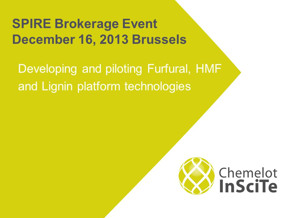 SPIRE Brokerage Event December 16, 2013 Brussels Developing and piloting Furfural, HMF and Lignin platform technologies