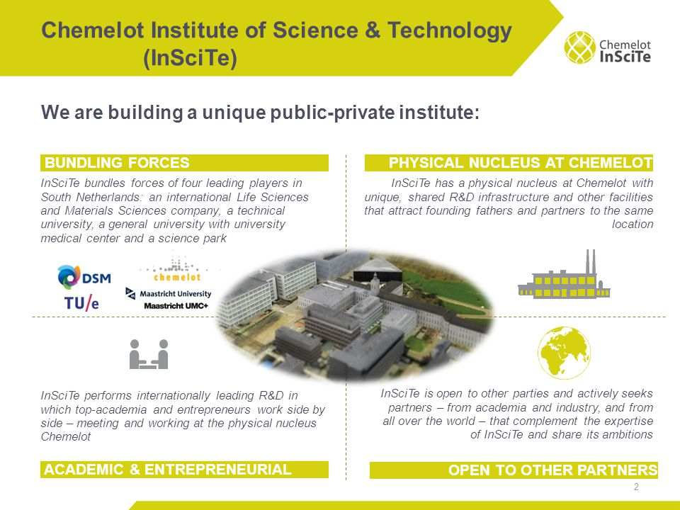 We are building a unique public-private institute: Chemelot Institute of Science & Technology (InSciTe) 2 BUNDLING FORCES InSciTe bundles forces of four leading players in South Netherlands: an international Life Sciences and Materials Sciences company, a technical university, a general university with university medical center and a science park PHYSICAL NUCLEUS AT CHEMELOT InSciTe has a physical nucleus at Chemelot with unique, shared R&D infrastructure and other facilities that attract founding fathers and partners to the same location ACADEMIC & ENTREPRENEURIAL OPEN TO OTHER PARTNERS InSciTe performs internationally leading R&D in which top-academia and entrepreneurs work side by side – meeting and working at the physical nucleus Chemelot InSciTe is open to other parties and actively seeks partners – from academia and industry, and from all over the world – that complement the expertise of InSciTe and share its ambitions