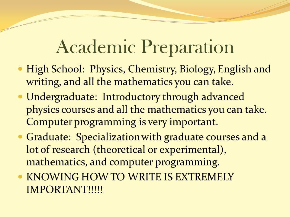 Academic Preparation High School: Physics, Chemistry, Biology, English and writing, and all the mathematics you can take.
