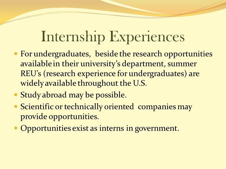 Internship Experiences For undergraduates, beside the research opportunities available in their university's department, summer REU's (research experience for undergraduates) are widely available throughout the U.S.