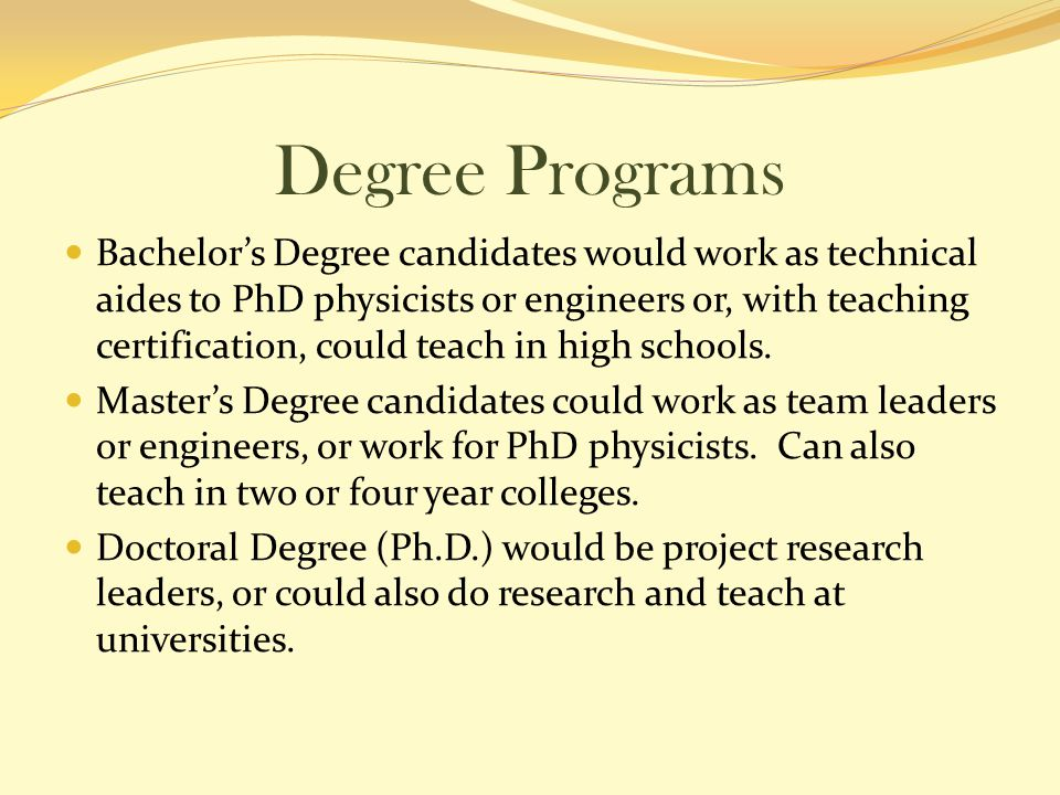Degree Programs Bachelor's Degree candidates would work as technical aides to PhD physicists or engineers or, with teaching certification, could teach in high schools.