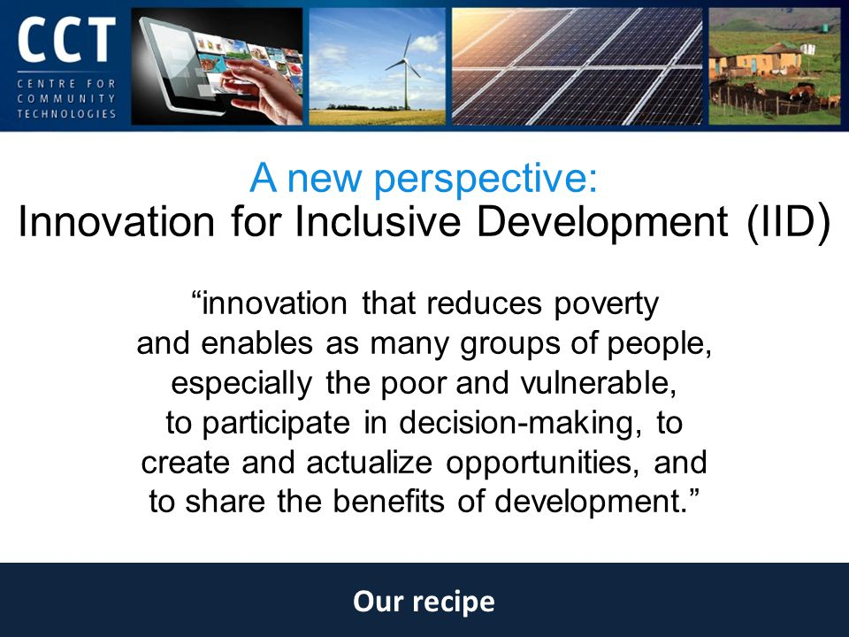 Our recipe A new perspective: Innovation for Inclusive Development (IID ) innovation that reduces poverty and enables as many groups of people, especially the poor and vulnerable, to participate in decision-making, to create and actualize opportunities, and to share the benefits of development.