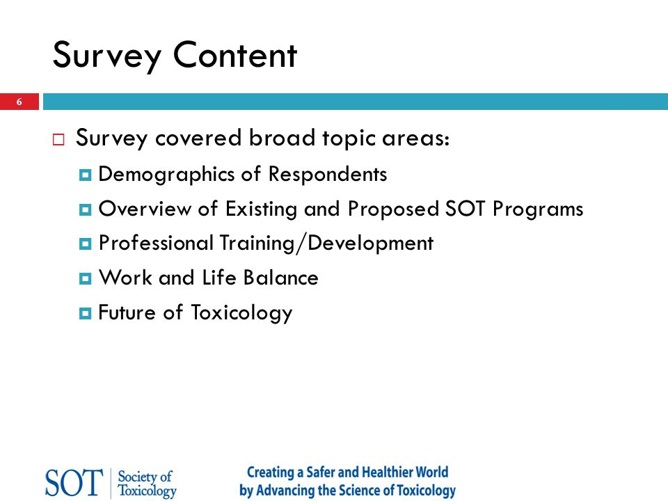 Survey Content  Survey covered broad topic areas:  Demographics of Respondents  Overview of Existing and Proposed SOT Programs  Professional Training/Development  Work and Life Balance  Future of Toxicology 7