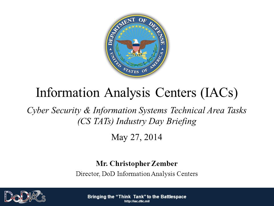 """Bringing the """"Think Tank"""" to the Battlespace http://iac.dtic.mil Information Analysis Centers (IACs) Cyber Security & Information Systems Technical Ar"""
