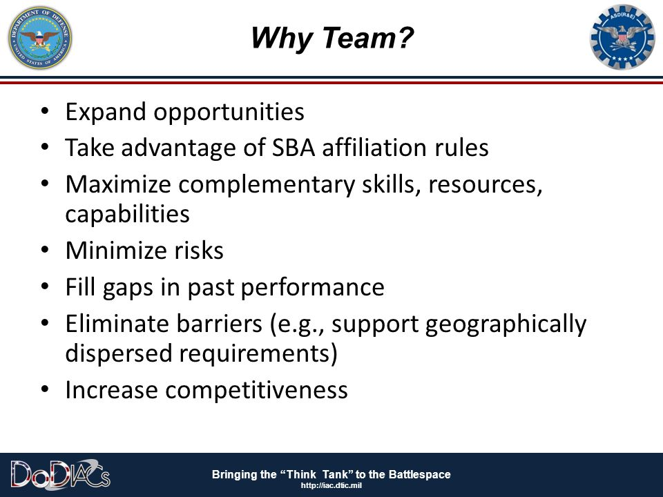"""Bringing the """"Think Tank"""" to the Battlespace http://iac.dtic.mil Why Team? Expand opportunities Take advantage of SBA affiliation rules Maximize compl"""