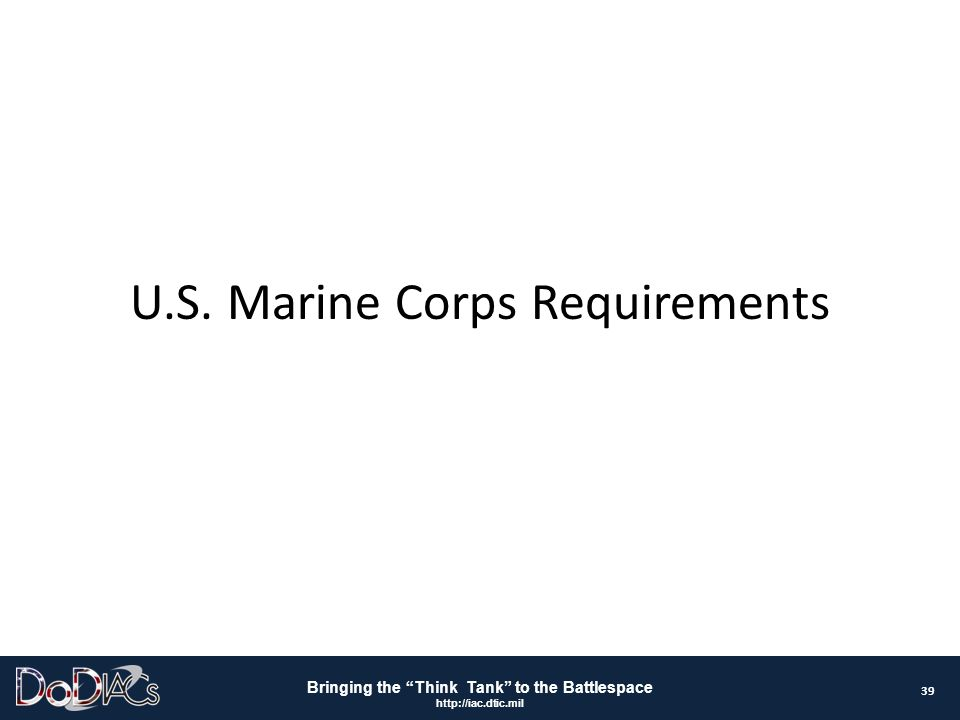 """Bringing the """"Think Tank"""" to the Battlespace http://iac.dtic.mil U.S. Marine Corps Requirements 39"""