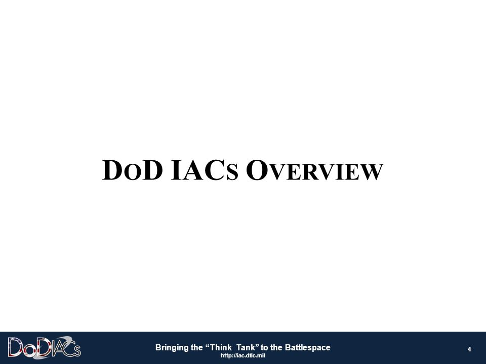 """Bringing the """"Think Tank"""" to the Battlespace http://iac.dtic.mil D O D IAC S O VERVIEW 4"""