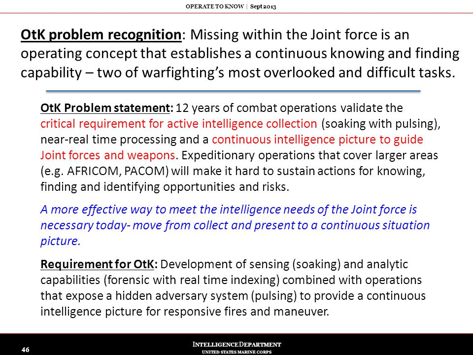 I NTELLIGENCE D EPARTMENT UNITED STATES MARINE CORPS OPERATE TO KNOW   Sept 2013 46 OtK problem recognition: Missing within the Joint force is an oper