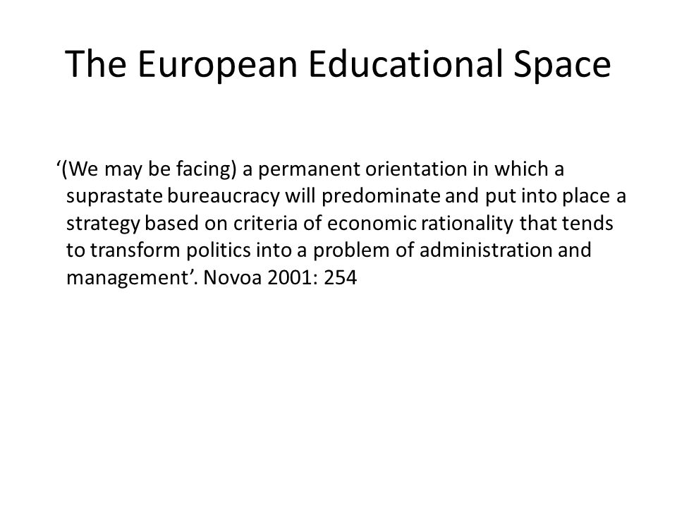 The European Educational Space '(We may be facing) a permanent orientation in which a suprastate bureaucracy will predominate and put into place a strategy based on criteria of economic rationality that tends to transform politics into a problem of administration and management'.