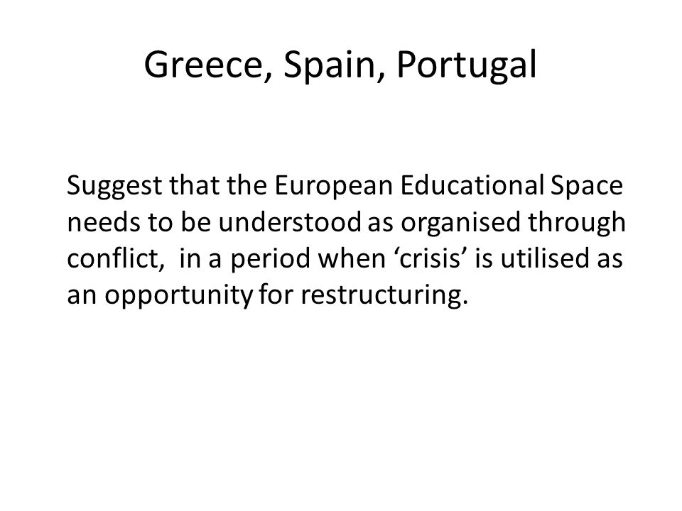 Greece, Spain, Portugal Suggest that the European Educational Space needs to be understood as organised through conflict, in a period when 'crisis' is utilised as an opportunity for restructuring.