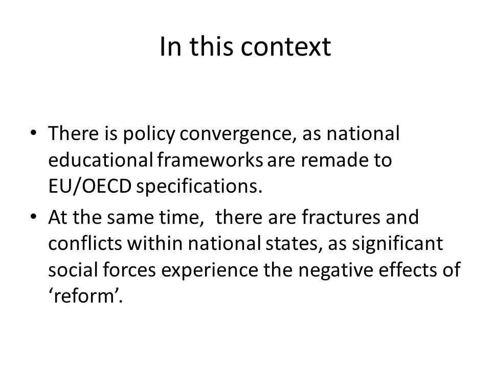 In this context There is policy convergence, as national educational frameworks are remade to EU/OECD specifications.