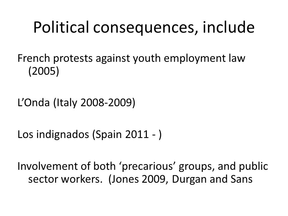 Political consequences, include French protests against youth employment law (2005) L'Onda (Italy 2008-2009) Los indignados (Spain 2011 - ) Involvement of both 'precarious' groups, and public sector workers.