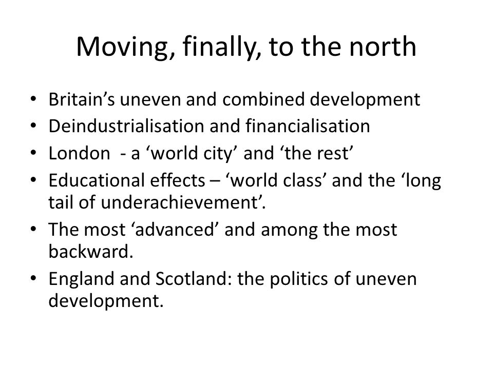 Moving, finally, to the north Britain's uneven and combined development Deindustrialisation and financialisation London - a 'world city' and 'the rest' Educational effects – 'world class' and the 'long tail of underachievement'.