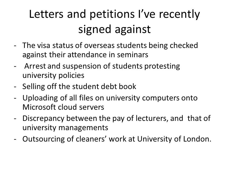 Letters and petitions I've recently signed against -The visa status of overseas students being checked against their attendance in seminars - Arrest and suspension of students protesting university policies -Selling off the student debt book -Uploading of all files on university computers onto Microsoft cloud servers -Discrepancy between the pay of lecturers, and that of university managements -Outsourcing of cleaners' work at University of London.