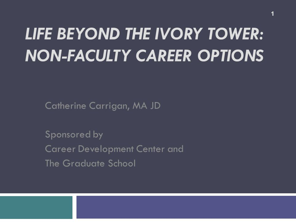 LIFE BEYOND THE IVORY TOWER: NON-FACULTY CAREER OPTIONS Catherine Carrigan, MA JD Sponsored by Career Development Center and The Graduate School 1