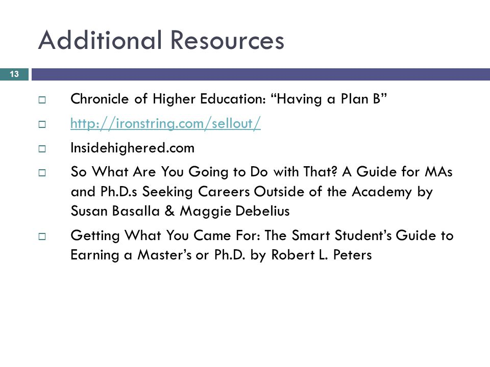 Additional Resources 13  Chronicle of Higher Education: Having a Plan B  http://ironstring.com/sellout/ http://ironstring.com/sellout/  Insidehighered.com  So What Are You Going to Do with That.