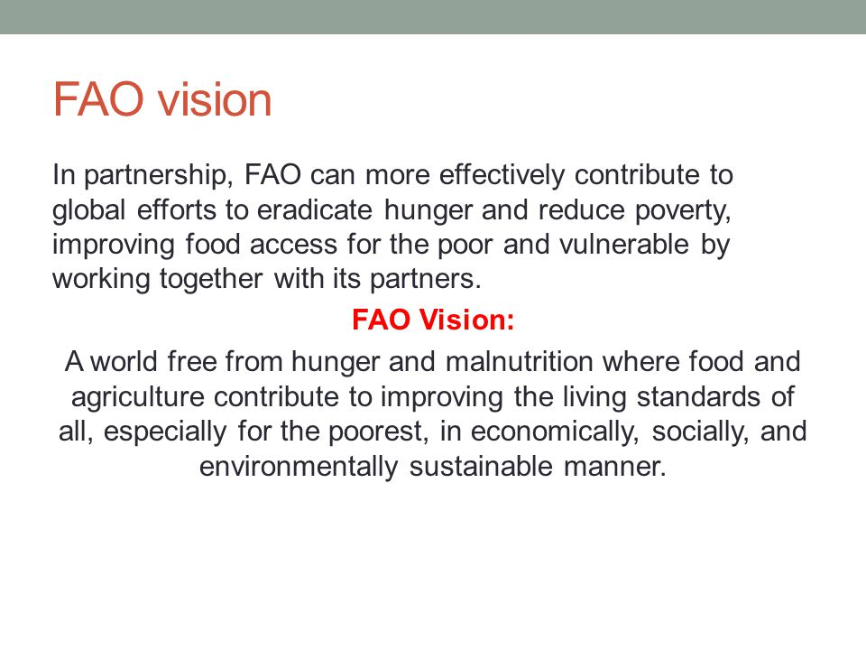 FAO vision In partnership, FAO can more effectively contribute to global efforts to eradicate hunger and reduce poverty, improving food access for the