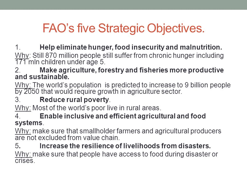 FAO's five Strategic Objectives. 1.Help eliminate hunger, food insecurity and malnutrition. Why: Still 870 million people still suffer from chronic hu