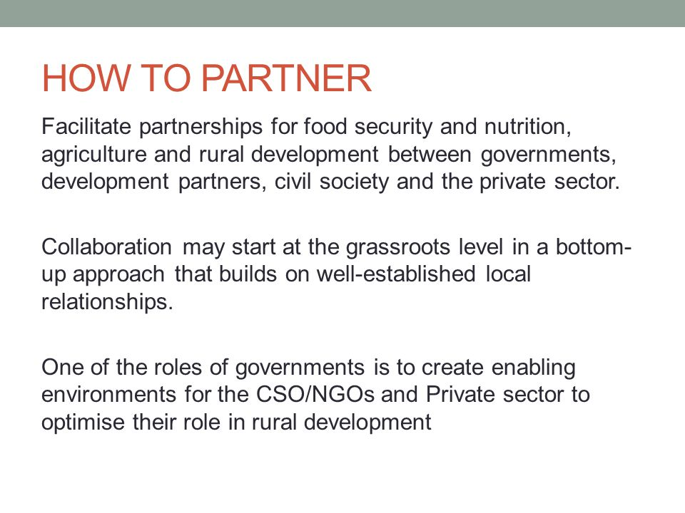 HOW TO PARTNER Facilitate partnerships for food security and nutrition, agriculture and rural development between governments, development partners, c