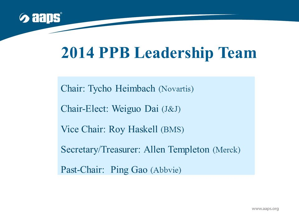 2014 PPB Leadership Team Chair: Tycho Heimbach (Novartis) Chair-Elect: Weiguo Dai (J&J) Vice Chair: Roy Haskell (BMS) Secretary/Treasurer: Allen Templ