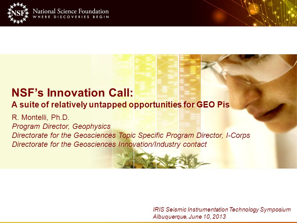NSF's Innovation Call: A suite of relatively untapped opportunities for GEO Pis R. Montelli, Ph.D. Program Director, Geophysics Directorate for the Ge