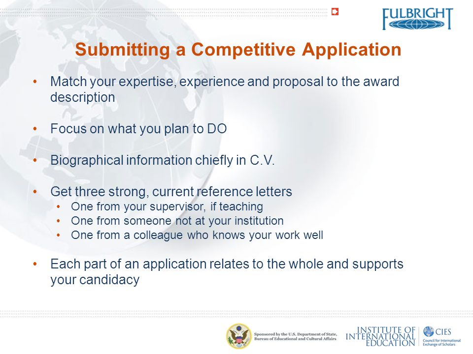 Submitting a Competitive Application Match your expertise, experience and proposal to the award description Focus on what you plan to DO Biographical information chiefly in C.V.
