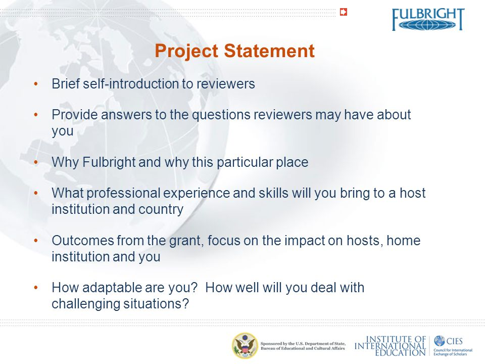 Project Statement Brief self-introduction to reviewers Provide answers to the questions reviewers may have about you Why Fulbright and why this particular place What professional experience and skills will you bring to a host institution and country Outcomes from the grant, focus on the impact on hosts, home institution and you How adaptable are you.