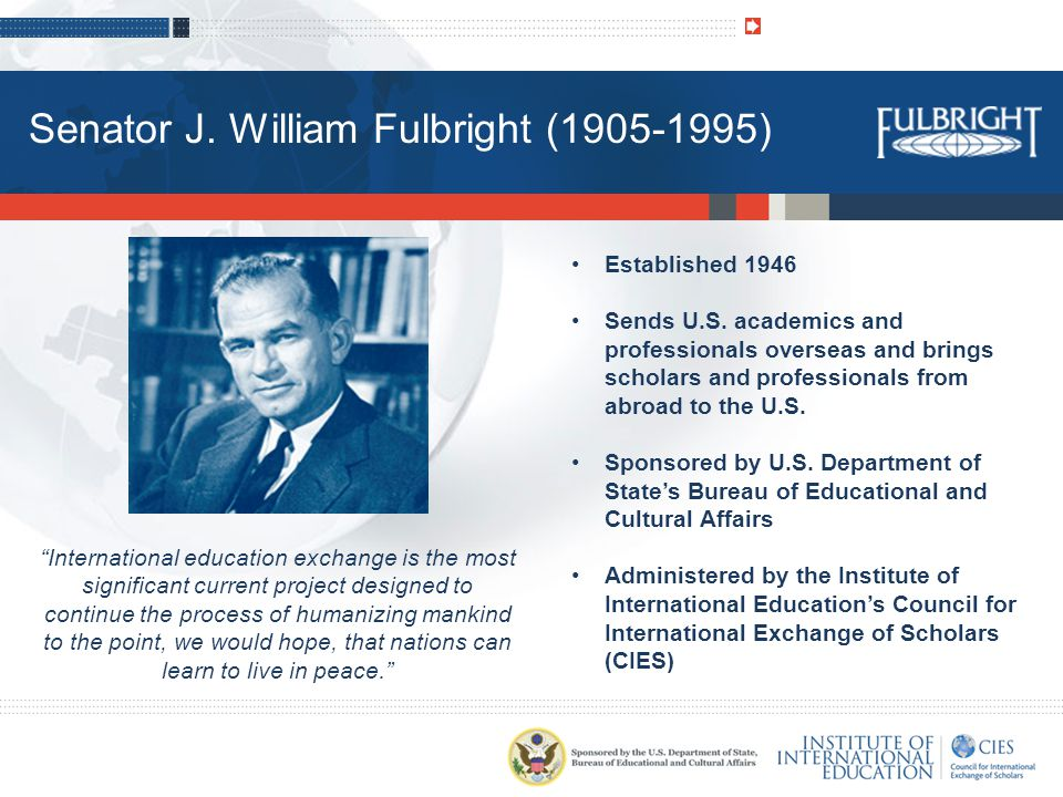International education exchange is the most significant current project designed to continue the process of humanizing mankind to the point, we would hope, that nations can learn to live in peace. Established 1946 Sends U.S.