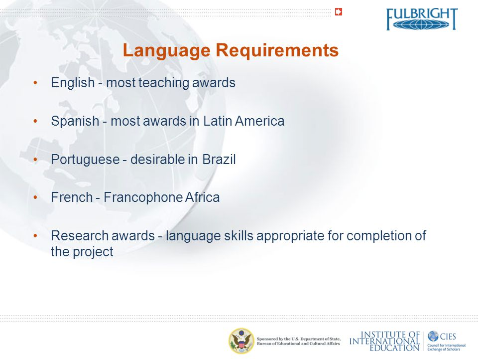 Language Requirements English - most teaching awards Spanish - most awards in Latin America Portuguese - desirable in Brazil French - Francophone Africa Research awards - language skills appropriate for completion of the project