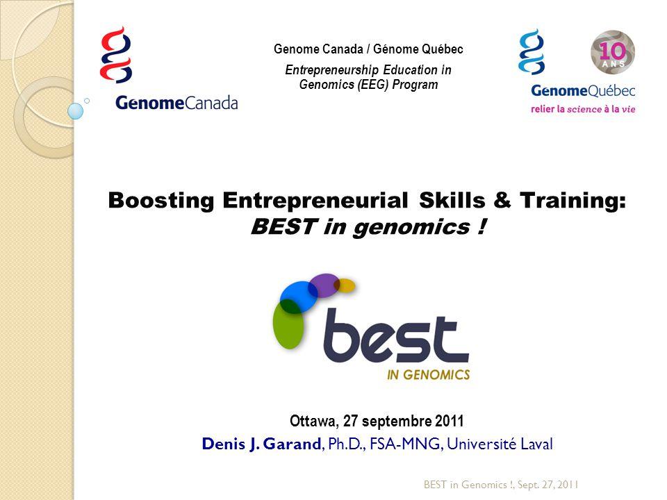 Boosting Entrepreneurial Skills & Training: BEST in genomics ! Ottawa, 27 septembre 2011 Denis J. Garand, Ph.D., FSA-MNG, Université Laval BEST in Gen
