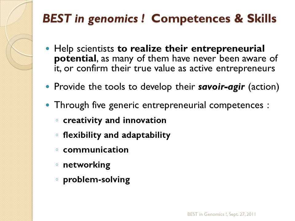 Help scientists to realize their entrepreneurial potential, as many of them have never been aware of it, or confirm their true value as active entrepreneurs Provide the tools to develop their savoir-agir (action) Through five generic entrepreneurial competences : ◦ creativity and innovation ◦ flexibility and adaptability ◦ communication ◦ networking ◦ problem-solving BEST in Genomics !, Sept.