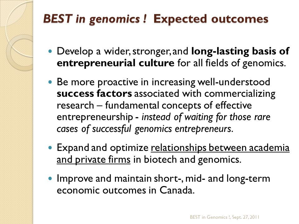 BEST in genomics ! Expected outcomes Develop a wider, stronger, and long-lasting basis of entrepreneurial culture for all fields of genomics. Be more