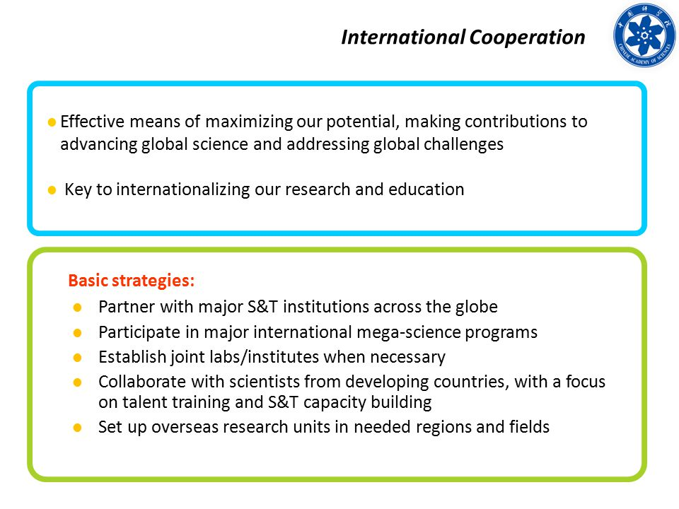 Basic strategies: Partner with major S&T institutions across the globe Participate in major international mega-science programs Establish joint labs/institutes when necessary Collaborate with scientists from developing countries, with a focus on talent training and S&T capacity building Set up overseas research units in needed regions and fields International Cooperation Effective means of maximizing our potential, making contributions to advancing global science and addressing global challenges Key to internationalizing our research and education