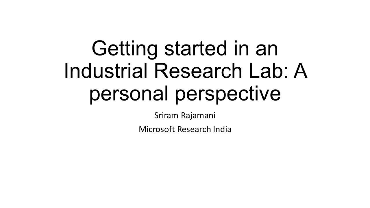 Getting started in an Industrial Research Lab: A personal perspective Sriram Rajamani Microsoft Research India