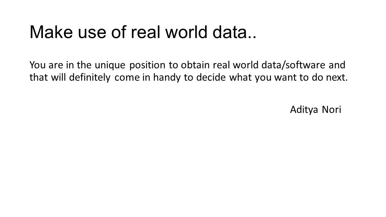 Make use of real world data..