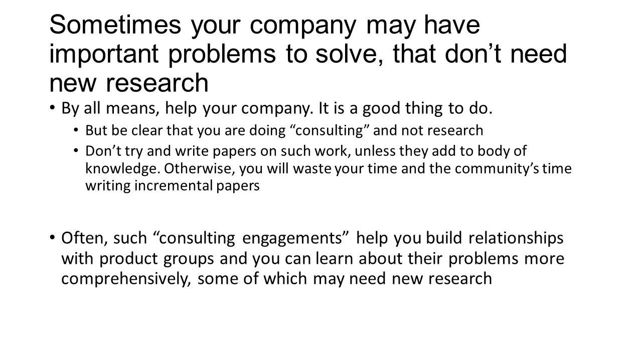 Sometimes your company may have important problems to solve, that don't need new research By all means, help your company.