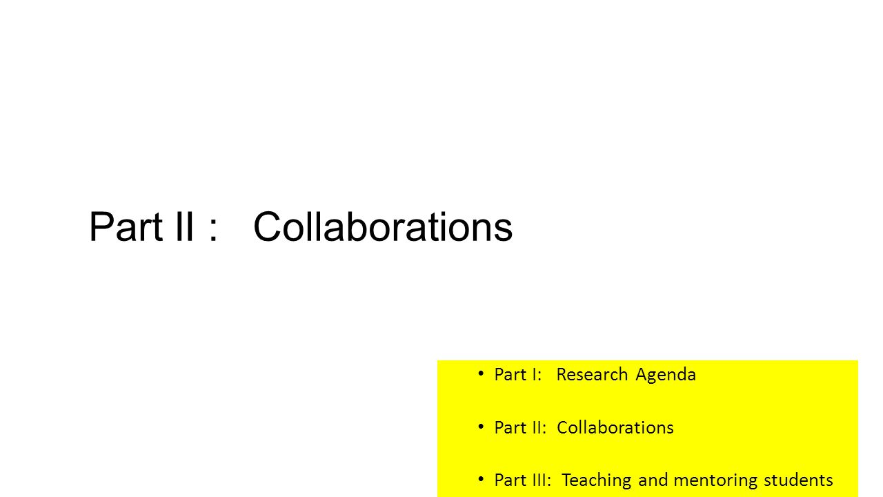 Part II : Collaborations Part I: Research Agenda Part II: Collaborations Part III: Teaching and mentoring students