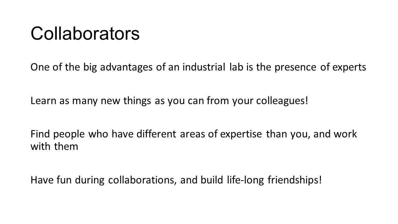 Collaborators One of the big advantages of an industrial lab is the presence of experts Learn as many new things as you can from your colleagues! Find
