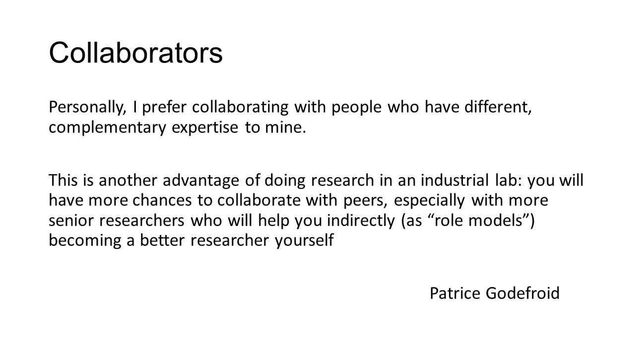 Collaborators Personally, I prefer collaborating with people who have different, complementary expertise to mine. This is another advantage of doing r